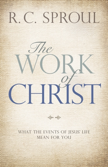 The Work of Christ - What the Events of Jesus' Life Mean for You ebook by R. C. Sproul