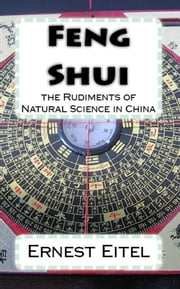 Feng Shui: the Rudiments of Natural Science in China ebook by Ernest J. Eitel