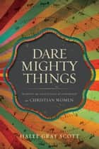 Dare Mighty Things - Mapping the Challenges of Leadership for Christian Women ebook by Halee Gray Scott