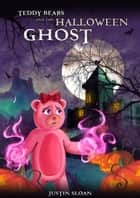 Teddy Bears and the Halloween Ghost - Teddy Defenders, #2 ebook by Justin Sloan