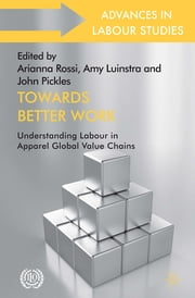 Towards Better Work - Understanding Labour in Apparel Global Value Chains ebook by Arianna Rossi,Amy Luinstra,John Pickles