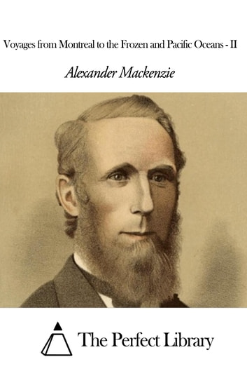 Voyages from Montreal to the Frozen and Pacific Oceans - II ebook by Alexander Mackenzie