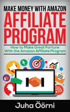 Make Money With Amazon Affiliate Program - How to Make Great Fortune With the Amazon Affiliate Program ebook by Juha Öörni