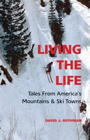 Living the Life - Tales From America's Mountains & Ski Towns ebook by David J. Rothman