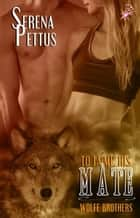 To Tame His Mate - Wolfe Brothers Series, Book One ebook by Serena Pettus