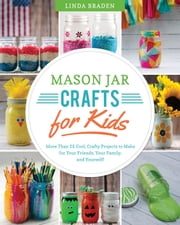 Mason Jar Crafts for Kids - More Than 25 Cool, Crafty Projects to Make for Your Friends, Your Family, and Yourself! ebook by Linda Z. Braden