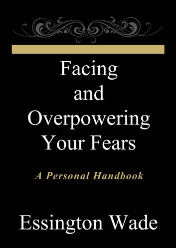 Facing and Overpowering Your Fears ebook by Essington Wade