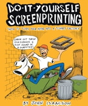 DIY Screenprinting - How To Turn Your Home Into a T-Shirt Factory ebook by John Isaacson