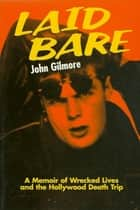 Laid Bare - A Memoir of Wrecked Lives and the Hollywood Death Trip ebook by John Gilmore