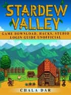 Stardew Valley Game Download, Hacks, Studio, Login Guide Unofficial ebook by Chala Dar