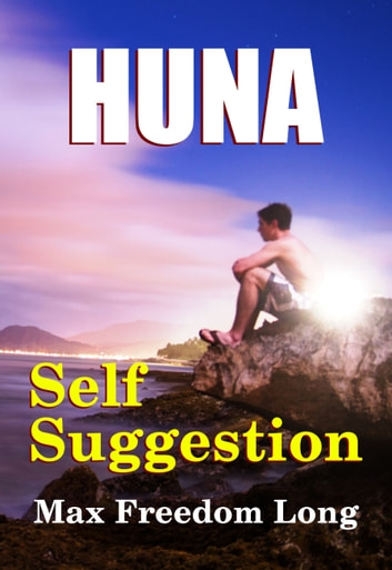 Huna and Self-Suggestion - The Workable Psycho-Religious System of the Polynesians ebook by Max Freedom Long