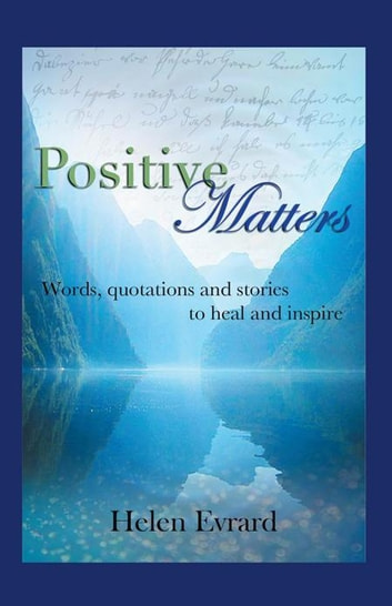 Positive Matters - Words, Quotations, and Stories to Heal and Inspire ebook by Helen Evrard