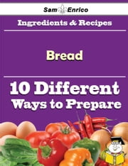 10 Ways to Use Bread (Recipe Book) ebook by Shasta Irvin,Sam Enrico