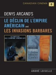 Denys Arcand's Le Declin de l'empire americain and Les Invasions barbares ebook by Andrê Loiselle