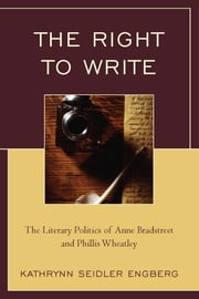 The Right to Write - The Literary Politics of Anne Bradstreet and Phillis Wheatley ebook by Kathrynn Seidler Engberg