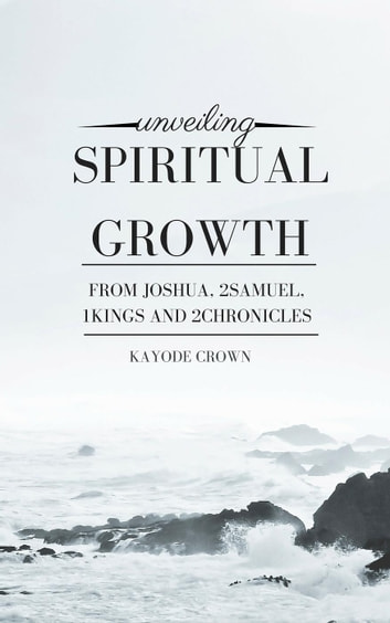 Unveiling Spiritual Growth From Joshua, 2Samuel, 1Kings, and 2Chronicles ebook by Kayode Crown