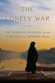 The Lonely War - One Woman's Account of the Struggle for Modern Iran ebook by Nazila Fathi