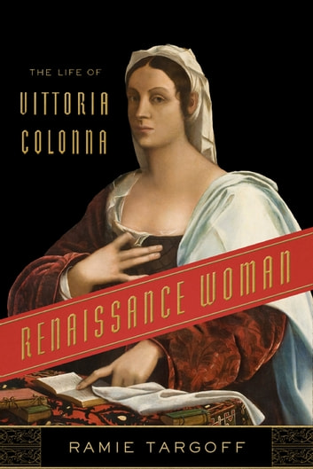 Renaissance Woman - The Life of Vittoria Colonna ebook by Ramie Targoff