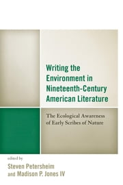 Writing the Environment in Nineteenth-Century American Literature - The Ecological Awareness of Early Scribes of Nature ebook by Steven Petersheim,Madison Jones IV,Jeffrey Bilbro,Benjamin Darrell Crawford,Carrie Duke,Scott Honeycutt,Christoph Irmscher,Li-Ru Lu,Cecily Parks,Stephanie Peebles Tavera,Christopher Sloman