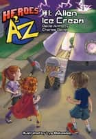 Heroes A2Z #1: Alien Ice Cream ebook by David Anthony, Charles David Clasman