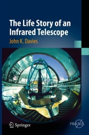 The Life Story of an Infrared Telescope ebook by John K. Davies