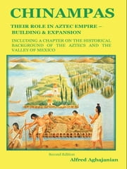 Chinampas: Their Role in Aztec Empire - Building and Expansion, Including a Chapter on the Historical Background of the Aztecs and the Valley of Mexic ebook by Aghajanian, Alfred