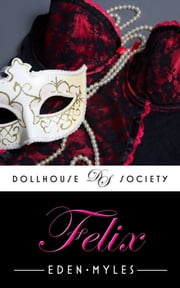 Felix (The Dollhouse Society) ebook by Eden Myles
