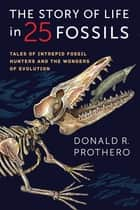 The Story of Life in 25 Fossils - Tales of Intrepid Fossil Hunters and the Wonders of Evolution ebook by Donald R. Prothero