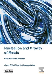 Nucleation and Growth of Metals - From Thin Films to Nanoparticles ebook by Paul-Henri Haumesser