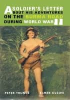 A Soldier's Letter About His Adventures on the Burma Road During World War II ebook by Peter Trunce and Elmer Olson