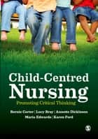 Child-Centred Nursing - Promoting Critical Thinking ebook by Bernie Carter, Lucy Bray, Annette Dickinson,...