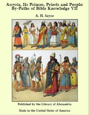 Assyria, Its Princes, Priests and People: By-Paths of Bible Knowledge VII ebook by A. H. Sayce
