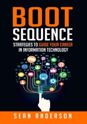 Boot Sequence: Strategies to Guide Your Career in Information Technology ebook by Sean Anderson