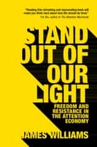 Stand out of our Light - Freedom and Resistance in the Attention Economy ebook by James Williams