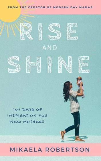 Rise and Shine: 101 Days of Inspiration for New Mothers ebook by Mikaela Robertson