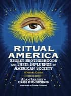 Ritual America - Secret Brotherhoods and Their Influence on American Society: A Visual Guide ebook by Craig Heimbichner, Adam Parfrey