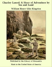 Charley Laurel: A Story of Adventure by Sea and Land ebook by William Henry Giles Kingston