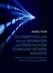 EU Competition Law and the Information and Communication Technology Network Industries - Economic versus Legal Concepts in Pursuit of (Consumer) Welfare ebook by Andrej Fatur