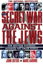 The Secret War Against the Jews - How Western Espionage Betrayed The Jewish People ebook by John Loftus, Mark Aarons