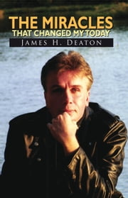 The Miracles That Changed My Today ebook by James H. Deaton
