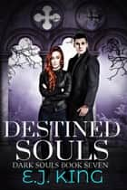 Destined Souls - Dark Souls, #7 ebook by E.J. King