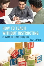 How to Teach without Instructing - 29 Smart Rules for Educators ebook by Rolf Arnold