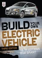 Build Your Own Electric Vehicle, Third Edition ebook by Seth Leitman, Bob Brant