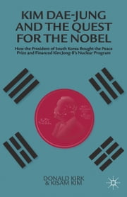 Kim Dae-jung and the Quest for the Nobel - How the President of South Korea Bought the Peace Prize and Financed Kim Jong-il's Nuclear Program ebook by K. Kim