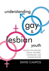 Understanding Gay and Lesbian Youth - Lessons for Straight School Teachers, Counselors, and Administrators ebook by David Campos