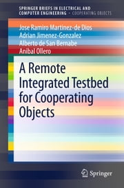 A Remote Integrated Testbed for Cooperating Objects ebook by Jose Ramiro Martinez-de Dios,Adrian Jimenez-Gonzalez,Anibal Ollero,Alberto de San Bernabe