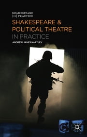 Shakespeare and Political Theatre in Practice ebook by Professor Andrew James Hartley