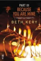 Because You Are Mine Part III ebook by Beth Kery