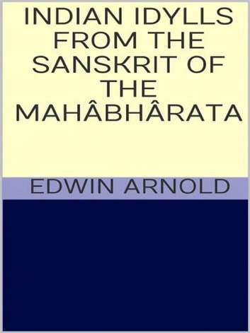 Indian Idylls from the Sanscrit of the Mahâbhârata