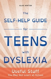 The Self-Help Guide for Teens with Dyslexia - Useful Stuff You May Not Learn at School ebook by Alais Winton